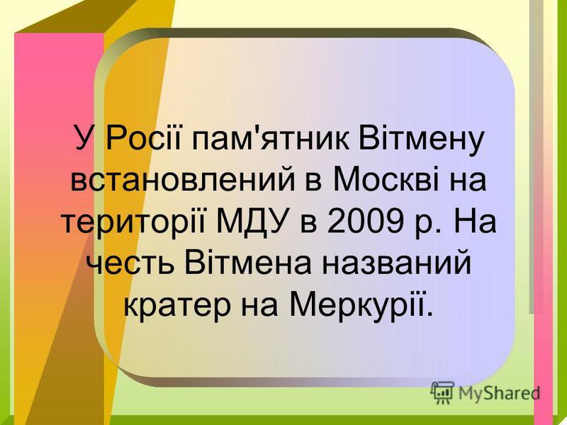 У Росії пам'ятник Вітмену встановлений в Москві на території МДУ в 2009 р. На честь Вітмена названий кратер на Меркурії.