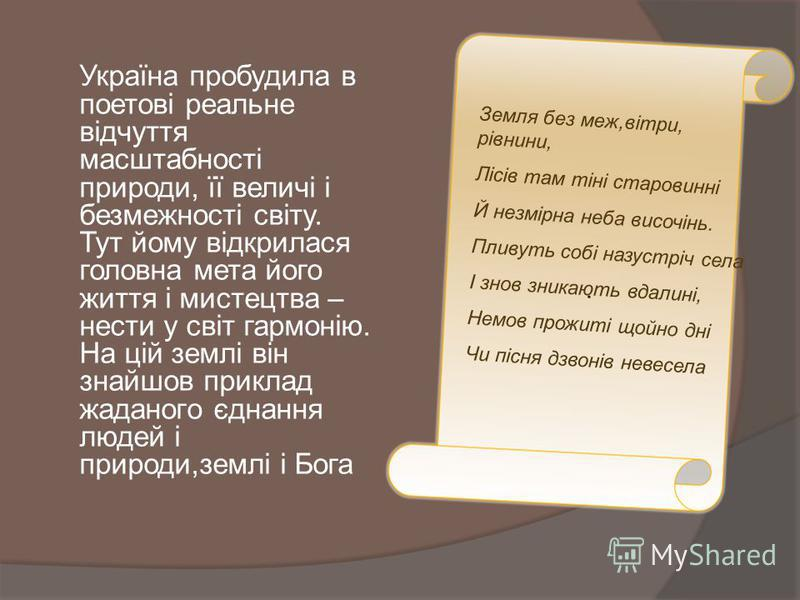 Україна пробудила в поетові реальне відчуття масштабності природи, її величі і безмежності світу. Тут йому відкрилася головна мета його життя і мистецтва – нести у світ гармонію. На цій землі він знайшов приклад жаданого єднання людей і природи,землі