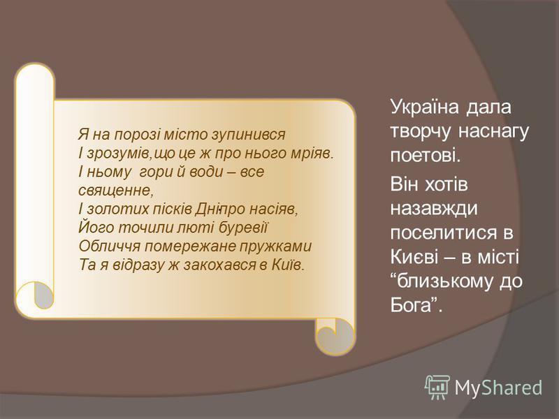 Україна дала творчу наснагу поетові. Він хотів назавжди поселитися в Києві – в місті близькому до Бога.. Я на порозі місто зупинився І зрозумів,що це ж про нього мріяв. І ньому гори й води – все священне, І золотих пісків Дніпро насіяв, Його точили л