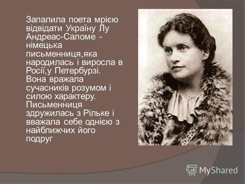 Запалила поета мрією відвідати Україну Лу Андреас-Саломе - німецька письменниця,яка народилась і виросла в Росії,у Петербурзі. Вона вражала сучасників розумом і силою характеру. Письменниця здружилась з Рільке і вважала себе однією з найближчих його