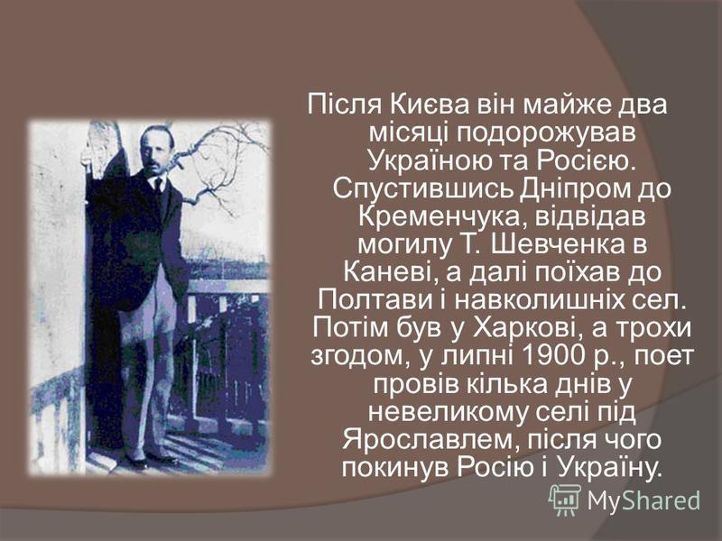 Після Києва він майже два місяці подорожував Україною та Росією. Спустившись Дніпром до Кременчука, відвідав могилу Т. Шевченка в Каневі, а далі поїхав до Полтави і навколишніх сел. Потім був у Харкові, а трохи згодом, у липні 1900 р., поет провів кі