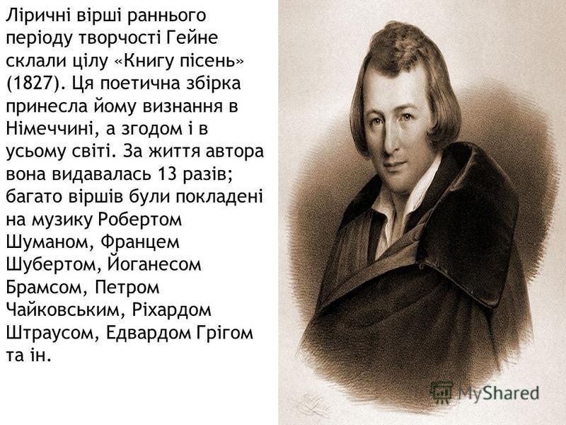Ліричні вірші раннього періоду творчості Гейне склали цілу «Книгу пісень» (1827). Ця поетична збірка принесла йому визнання в Німеччині, а згодом і в усьому світі. За життя автора вона видавалась 13 разів; багато віршів були покладені на музику Робер