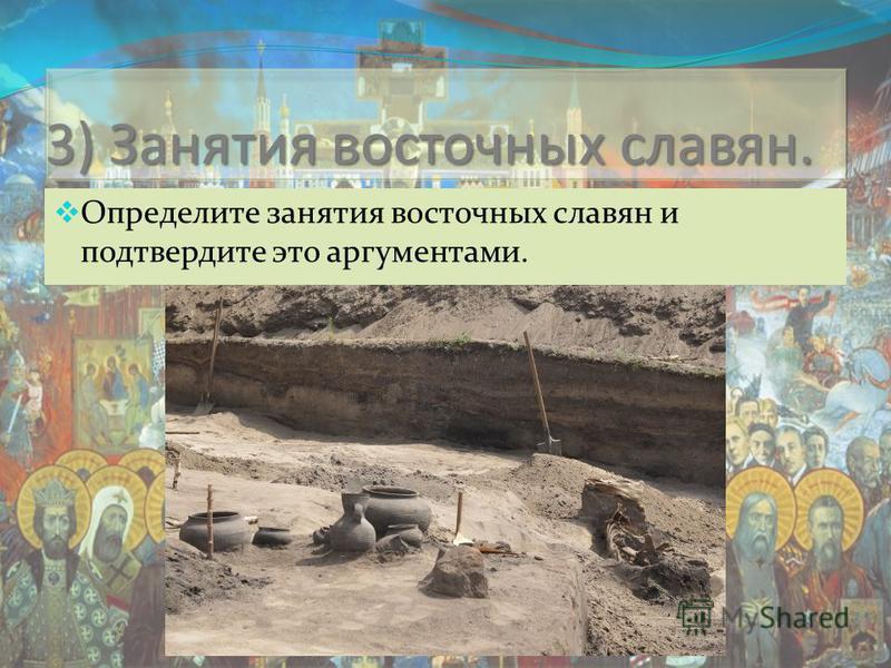 3) Занятия восточных славян. Определите занятия восточных славян и подтвердите это аргументами.