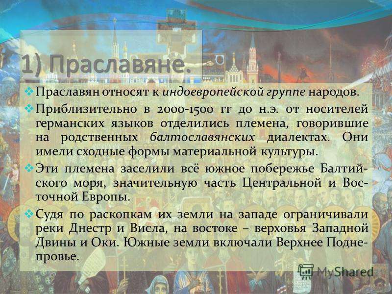 1) Праславяне. Праславян относят к индоевропейской группе народов. Приблизительно в 2000-1500 гг до н.э. от носителей германских языков отделились племена, говорившие на родственных балто славянских диалектах. Они имели сходные формы материальной кул