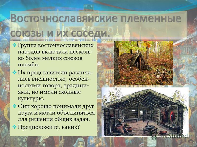 Восточнославянские племенные союзы и их соседи. Группа восточнославянских народов включала несколько более мелких союзов племён. Их представители различались внешностью, особенностями говора, традициями, но имели сходные культуры. Они хорошо понимали