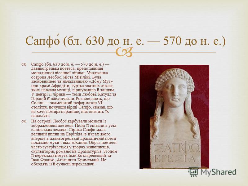 Сапфо ( бл. 630 до н. е. 570 до н. е.) давньогрецька поетеса, представниця монодичної пісенної лірики. Уродженка острова Лесбос, міста Мітіліні. Була засновницею та начальницею « Дому Муз » при храмі Афродіти, гуртка знатних дівчат, яких навчала музи