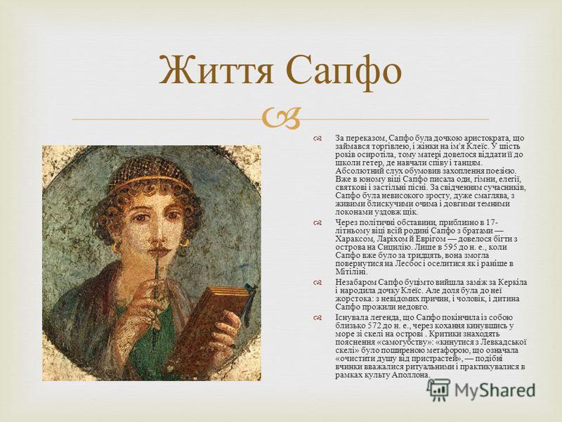 За переказом, Сапфо була дочкою аристократа, що займався торгівлею, і жінки на ім ' я Клеїс. У шість років осиротіла, тому матері довелося віддати її до школи гетер, де навчали співу і танцям. Абсолютний слух обумовив захоплення поезією. Вже в юному