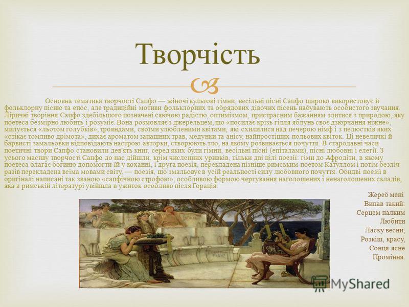 Основна тематика творчості Сапфо жіночі культові гімни, весільні пісні. Сапфо широко використовує й фольклорну пісню та епос, але традиційні мотиви фольклорних та обрядових дівочих пісень набувають особистого звучання. Ліричні творіння Сапфо здебільш