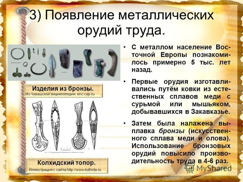 3) Появление металлических орудий труда. С металлом население Вос- точной Европы познакомил- лось примерно 5 тыс. лет назад. Первые орудия изготавливались путём ковки из естественных сплавов меди с сурьмой или мышьяком, добывавшихся в Закавказье. Зат
