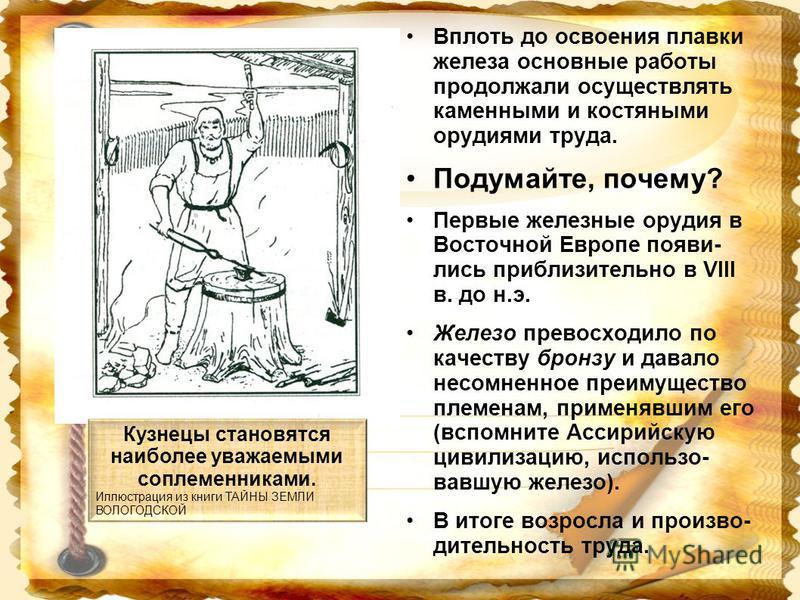 Вплоть до освоения плавки железа основные работы продолжали осуществлять каменными и костяными орудиями труда. Подумайте, почему? Первые железные орудия в Восточной Европе появились приблизительно в VIII в. до н.э. Железо превосходило по качеству бро