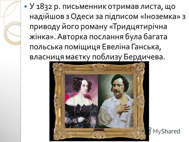 У 1832 р. письменник отримав листа, що надійшов з Одеси за підписом « Іноземка » з приводу його роману « Тридцятирічна жінка ». Авторка послання була багата польська поміщиця Евеліна Ганська, власниця маєтку поблизу Бердичева.
