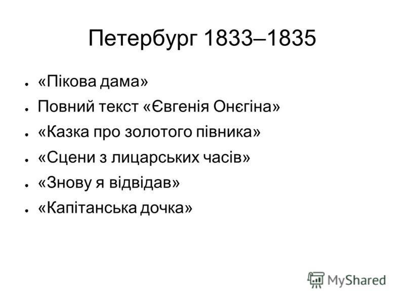Петербург 1833–1835 «Пікова дама» Повний текст «Євгенія Онєгіна» «Казка про золотого півника» «Сцени з лицарських часів» «Знову я відвідав» «Капітанська дочка»