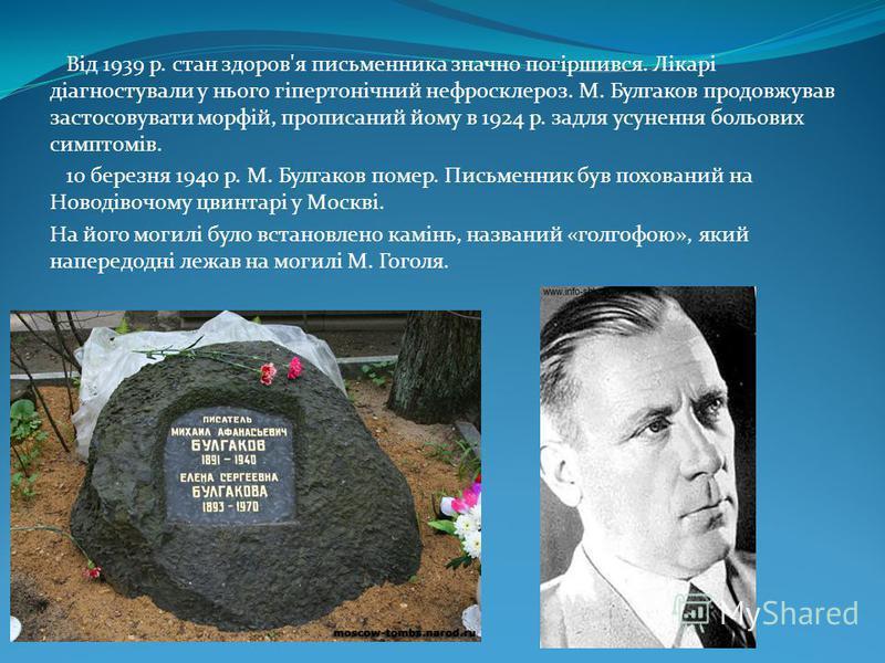 Від 1939 р. стан здоров'я письменника значно погіршився. Лікарі діагностували у нього гіпертонічний нефросклероз. М. Булгаков продовжував застосовувати морфій, прописаний йому в 1924 р. задля усунення больових симптомів. 10 березня 1940 р. М. Булгако