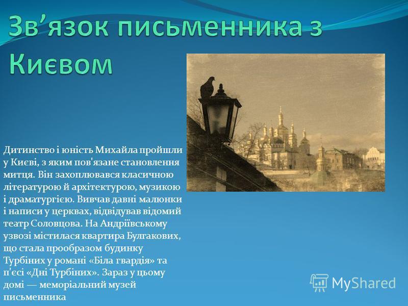 Дитинство і юність Михайла пройшли у Києві, з яким пов'язане становлення митця. Він захоплювався класичною літературою й архітектурою, музикою і драматургією. Вивчав давні малюнки і написи у церквах, відвідував відомий театр Соловцова. На Андріївсько