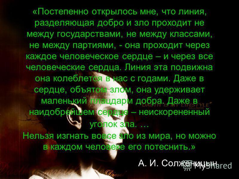 «Постепенно открылось мне, что линия, разделяющая добро и зло проходит не между государствами, не между классами, не между партиями, - она проходит через каждое человеческое сердце – и через все человеческие сердца. Линия эта подвижна она колеблется