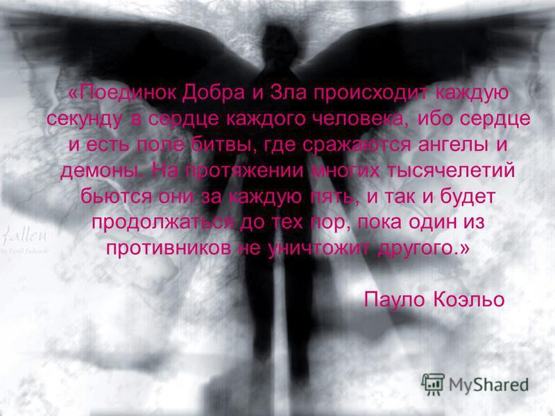 «Поединок Добра и Зла происходит каждую секунду в сердце каждого человека, ибо сердце и есть поле битвы, где сражаются ангелы и демоны. На протяжении многих тысячелетий бьются они за каждую пять, и так и будет продолжаться до тех пор, пока один из пр