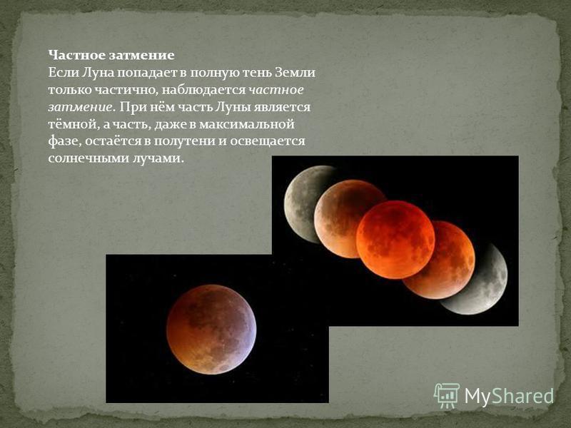 Частное затемние Если Луна попадает в полную тень Земли только частично, наблюдается частное затемние. При нём часть Луны является тёмной, а часть, даже в максимальной фазе, остаётся в полутени и освещается солнечными лучами.