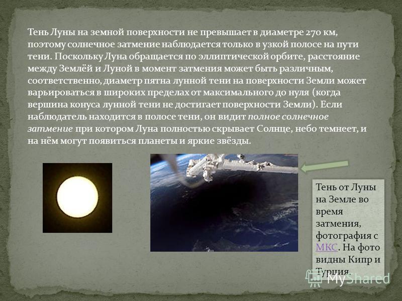 Тень Луны на земной поверхности не превышает в диаметре 270 км, поэтому солнечное затемние наблюдается только в узкой полосе на пути тени. Поскольку Луна обращается по эллиптической орбите, расстояние между Землёй и Луной в момент затемния может быть
