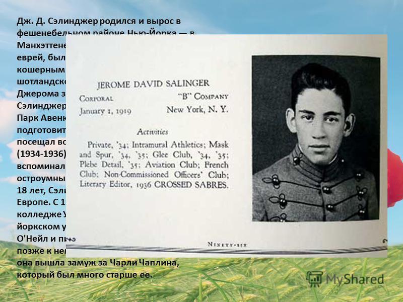 Дж. Д. Сэлинджер родился и вырос в фешенебельном районе Нью-Йорка в Манхэттене. Его отец, по национальности еврей, был преуспевающим торговцем кошерным сыром, мать имела шотландско-ирландские корни. В детстве Джерома звали Сонни. У семейства Сэлиндже
