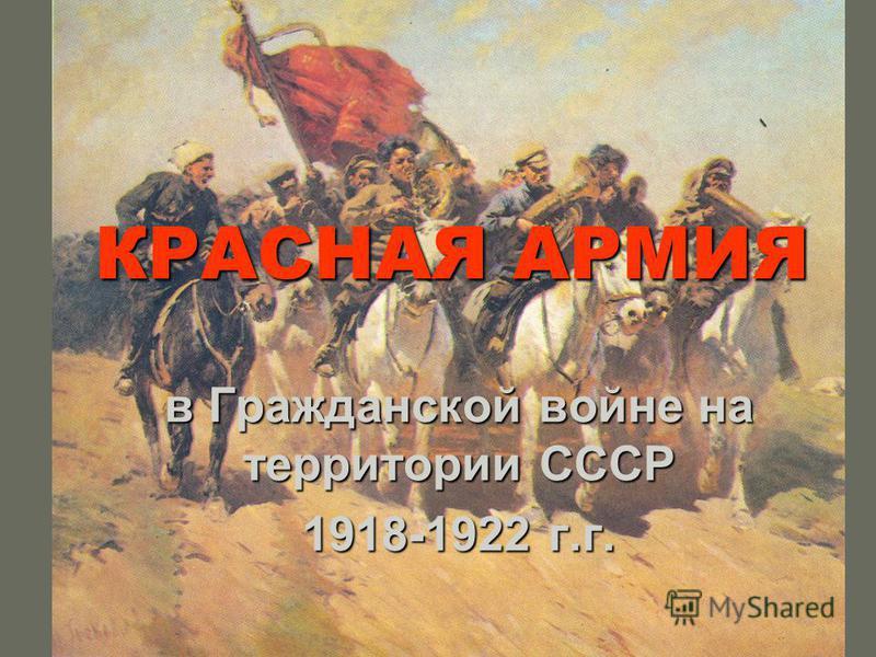 КРАСНАЯ АРМИЯ в Гражданской войне на территории СССР 1918-1922 г.г.