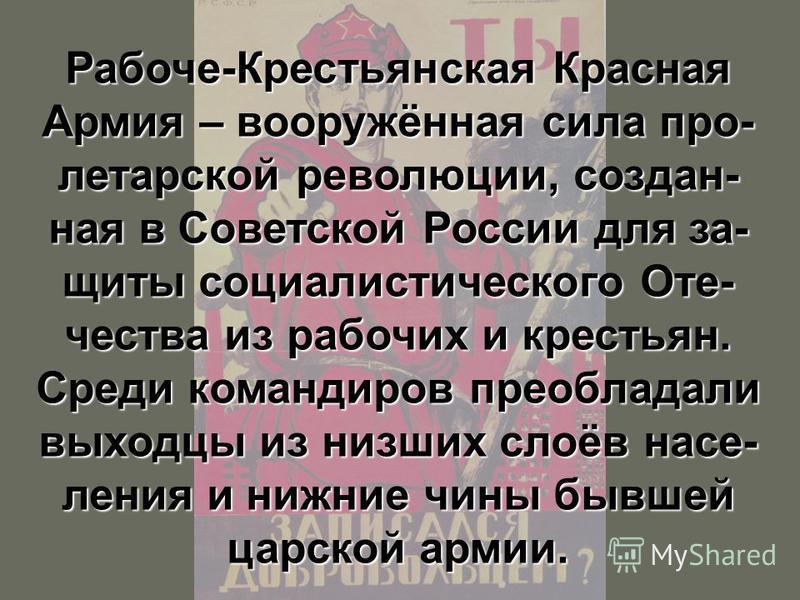 Рабоче-Крестьянская Красная Армия – вооружённая сила пролетарской революции, создан- ная в Советской России для за- щиты социалистического Оте- чества из рабочих и крестьян. Среди командиров преобладали выходцы из низших слоёв населения и нижние чины