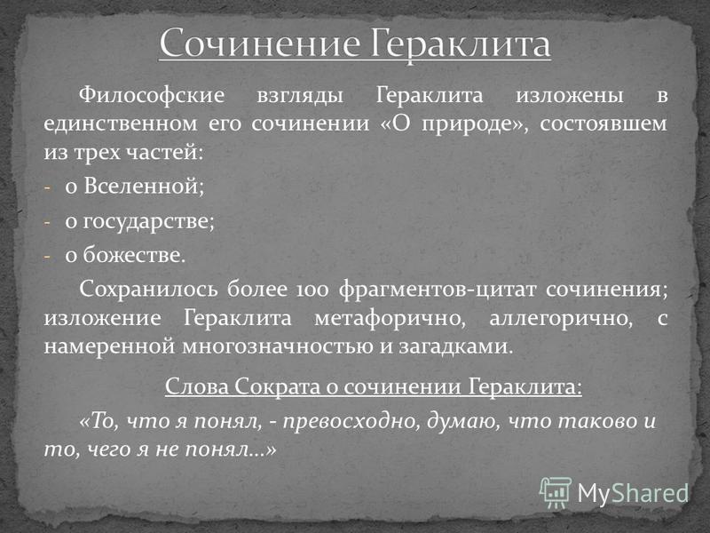 Философские взгляды Гераклита изложены в единственном его сочинении «О природе», состоявшем из трех частей: - о Вселенной; - о государстве; - о божестве. Сохранилось более 100 фрагментов-цитат сочинения; изложение Гераклита метафорично, аллегорично,