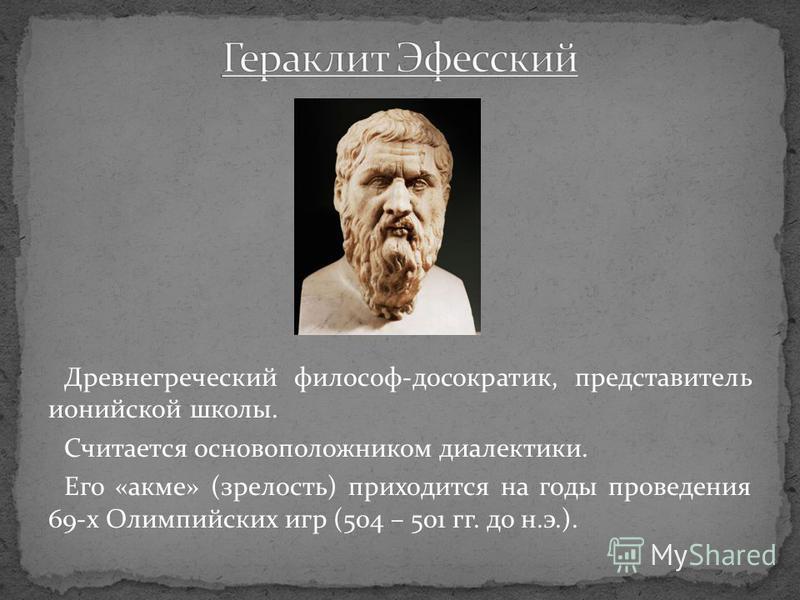 Древнегреческий философ-досократик, представитель ионийской школы. Считается основоположником диалектики. Его «акме» (зрелость) приходится на годы проведения 69-х Олимпийских игр (504 – 501 гг. до н.э.).
