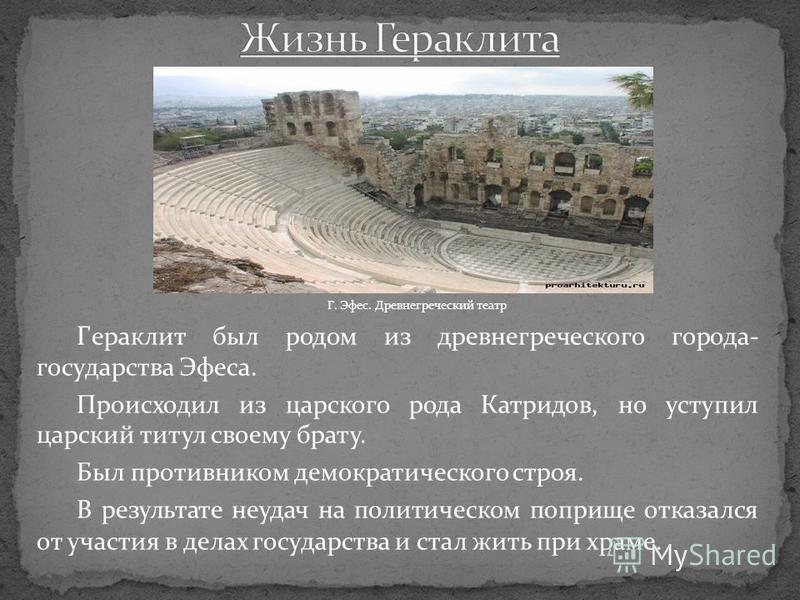 Г. Эфес. Древнегреческий театр Г ераклит был родом из древнегреческого города- государства Эфеса. Происходил из царского рода Катридов, но уступил царский титул своему брату. Был противником демократического строя. В результате неудач на политическом