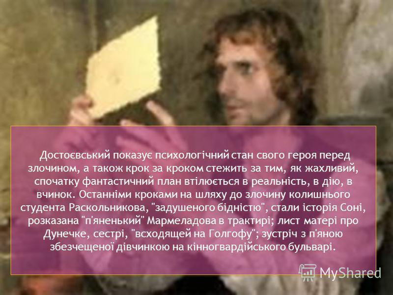 Достоєвський показує психологічний стан свого героя перед злочином, а також крок за кроком стежить за тим, як жахливий, спочатку фантастичний план втілюється в реальність, в дію, в вчинок. Останніми кроками на шляху до злочину колишнього студента Рас