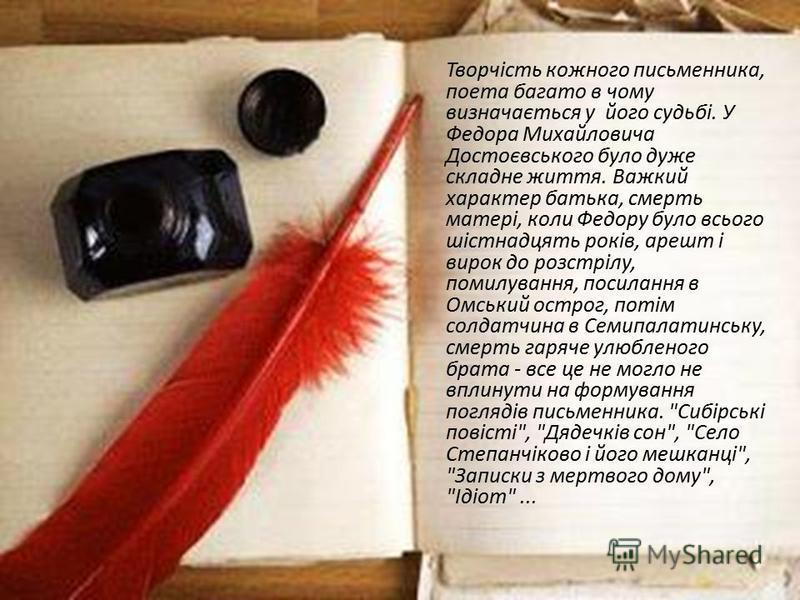 Творчість кожного письменника, поета багато в чому визначається у його судьбі. У Федора Михайловича Достоєвського було дуже складне життя. Важкий характер батька, смерть матері, коли Федору було всього шістнадцять років, арешт і вирок до розстрілу, п