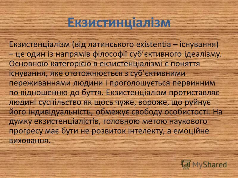 Екзистинціалізм Екзистенціалізм (від латинського existentia – існування) – це один із напрямів філософії субєктивного ідеалізму. Основною категорією в екзистенціалізмі є поняття існування, яке ототожнюється з субєктивними переживаннями людини і прого