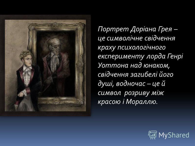 Портрет Доріана Грея – це символічне свідчення краху психологічного експерименту лорда Генрі Уоттона над юнаком, свідчення загибелі його душі, водночас – це й символ розриву між красою і Мораллю.