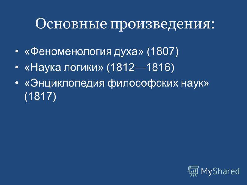 Основные произведения: «Феноменология духа» (1807) «Наука логики» (18121816) «Энциклопедия философских наук» (1817)