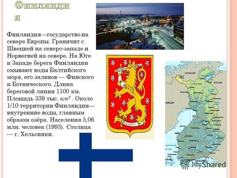 Финляндиягосударство на севере Европы. Граничит с Швецией на северо-ззападе и Норвегией на севере. На Юге и 3 западе берега Финляндии омывают воды Балтийского моря, его заливов Финского и Ботнического. Длина береговой линии 1100 км. Площадь 339 тыс.