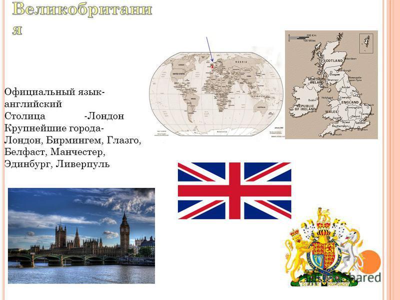 Официальный язык- английский Столица-Лондон Крупнейшие города- Лондон, Бирмингем, Глазго, Белфаст, Манчестер, Эдинбург, Ливерпуль