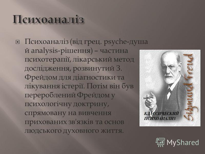 Психоаналіз (від грец. рsyche-душа й analysis-рішення) – частина психотерапії, лікарський метод дослідження, розвинутий З. Фрейдом для діагностики та лікування істерії. Потім він був перероблений Фрейдом у психологічну доктрину, спрямовану на вивченн
