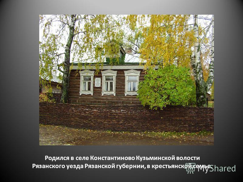 Родился в селе Константиново Кузьминской волости Рязанского уезда Рязанской губернии, в крестьянской семье.