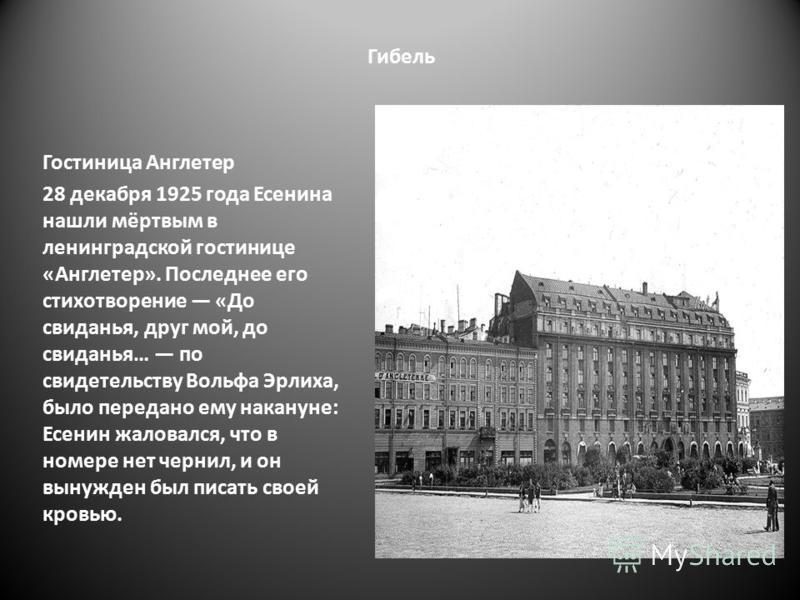 Гибель Гостиница Англетер 28 декабря 1925 года Есенина нашли мёртвым в ленинградской гостинице «Англетер». Последнее его стихотворение «До свиданья, друг мой, до свиданья… по свидетельству Вольфа Эрлиха, было передано ему накануне: Есенин жаловался,