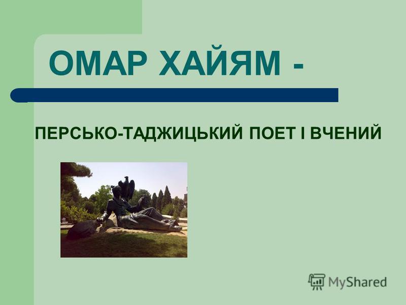 ОМАР ХАЙЯМ - ПЕРСЬКО-ТАДЖИЦЬКИЙ ПОЕТ І ВЧЕНИЙ