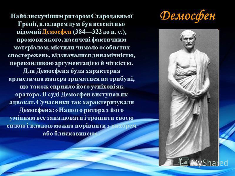 Найблискучішим ритором Стародавньої Греції, владарем дум був всесвітньо відомий Демосфен (384322 до н. е.), промови якого, насичені фактичним матеріалом, містили чимало особистих спостережень, відзначалися динамічністю, переконливою аргументацією й ч