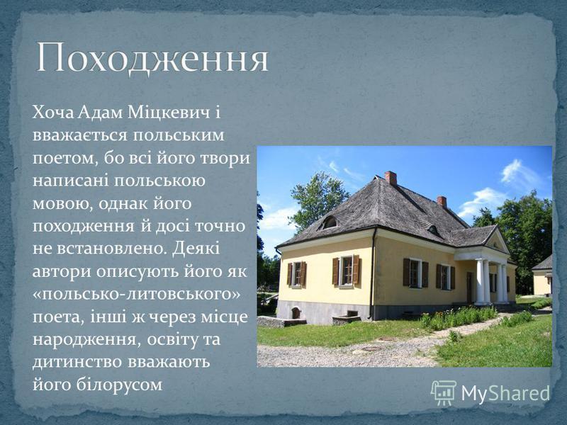 Хоча Адам Міцкевич і вважається польським поетом, бо всі його твори написані польською мовою, однак його походження й досі точно не встановлено. Деякі автори описують його як «польсько-литовського» поета, інші ж через місце народження, освіту та дити