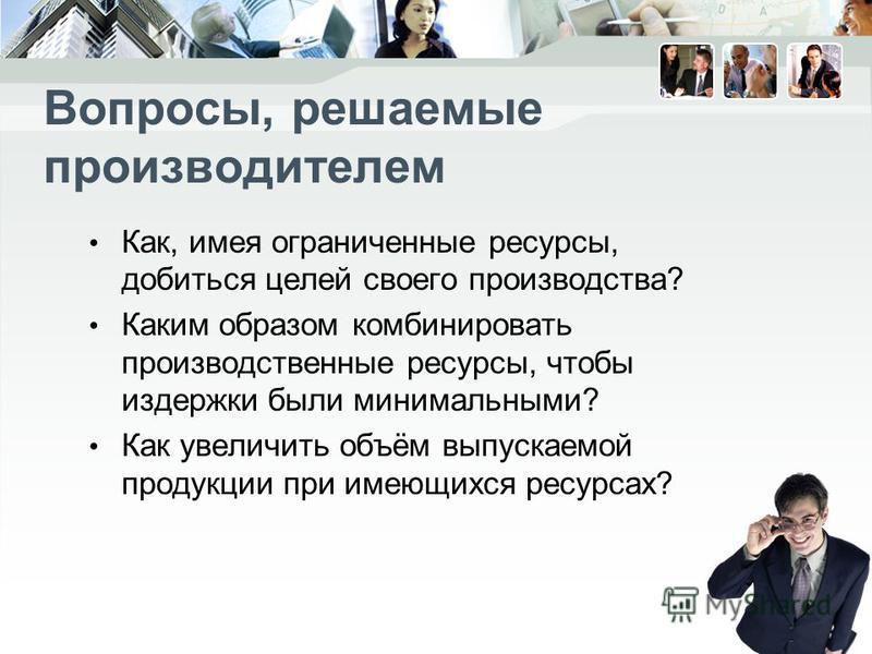 Вопросы, решаемые производителем Как, имея ограниченные ресурсы, добиться целей своего производства? Каким образом комбинировать производственные ресурсы, чтобы издержки были минимальными? Как увеличить объём выпускаемой продукции при имеющихся ресур