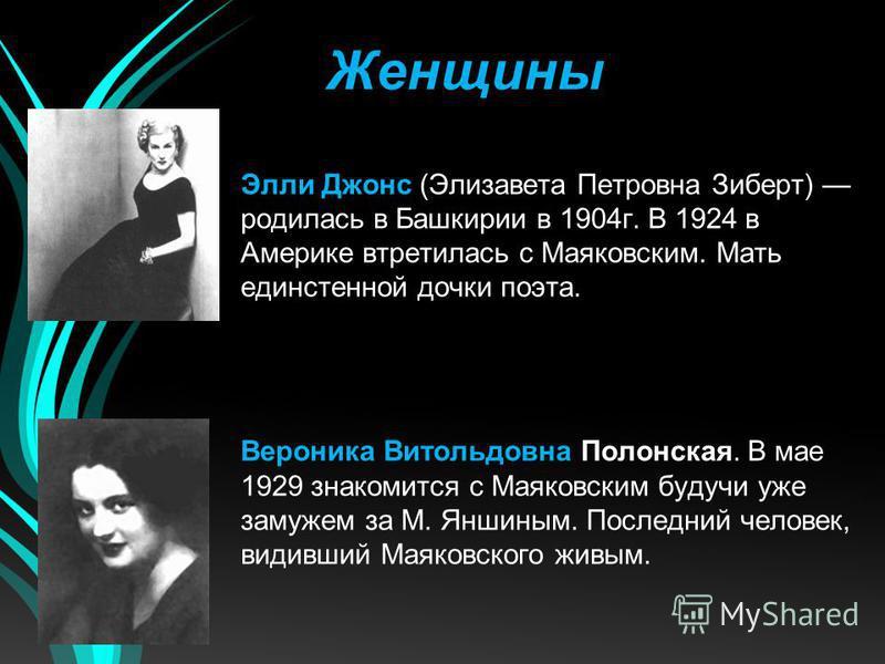 Женщины Элли Джонс (Элизавета Петровна Зиберт) родилась в Башкирии в 1904 г. В 1924 в Америке встретилась с Маяковским. Мать единственной дочки поэта. Вероника Витольдовна Полонская. В мае 1929 знакомится с Маяковским будучи уже замужем за М. Яншиным
