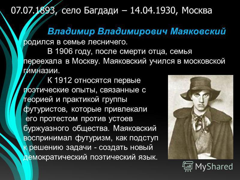 Владимир Владимирович Маяковский родился в семье лесничего. В 1906 году, после смерти отца, семья переехала в Москву. Маяковский учился в московской гимназии. К 1912 относятся первые поэтические опыты, связанные с теорией и практикой группы футуристо