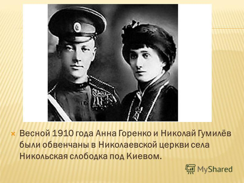 Весной 1910 года Анна Горенко и Николай Гумилёв были обвенчаны в Николаевской церкви села Никольская слободка под Киевом.