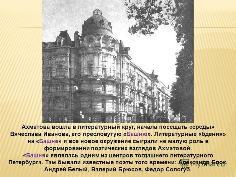 Ахматова вошла в литературный круг, начала посещать «среды» Вячеслава Иванова, его пресловутую «Башню». Литературные «бдения» на «Башне» и все новое окружение сыграли не малую роль в формировании поэтических взглядов Ахматовой. «Башня» являлась одним