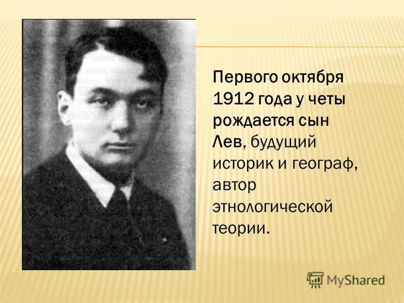 Первого октября 1912 года у четы рождается сын Лев, будущий историк и географ, автор этнологической теории.