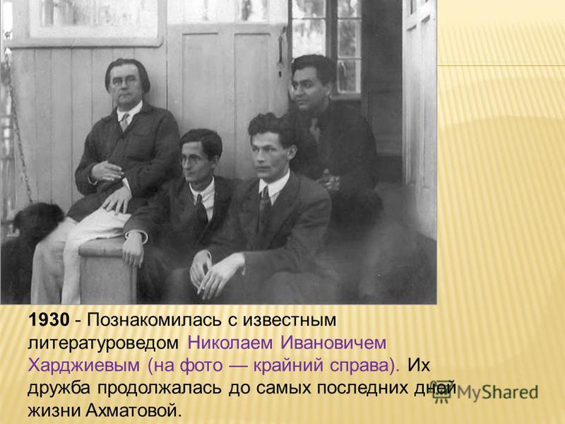 1930 - Познакомилась с известным литературоведом Николаем Ивановичем Харджиевым (на фото крайний справа). Их дружба продолжалась до самых последних дней жизни Ахматовой.