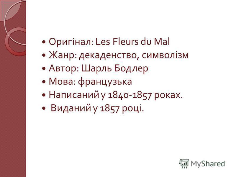Оригінал : Les Fleurs du Mal Жанр : декаденство, символізм Автор : Шарль Бодлер Мова : французька Написаний у 1840-1857 роках. Виданий у 1857 році.