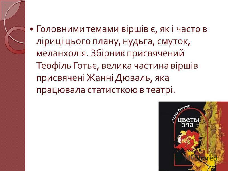 Головними темами віршів є, як і часто в ліриці цього плану, нудьга, смуток, меланхолія. Збірник присвячений Теофіль Готьє, велика частина віршів присвячені Жанні Дюваль, яка працювала статисткою в театрі.